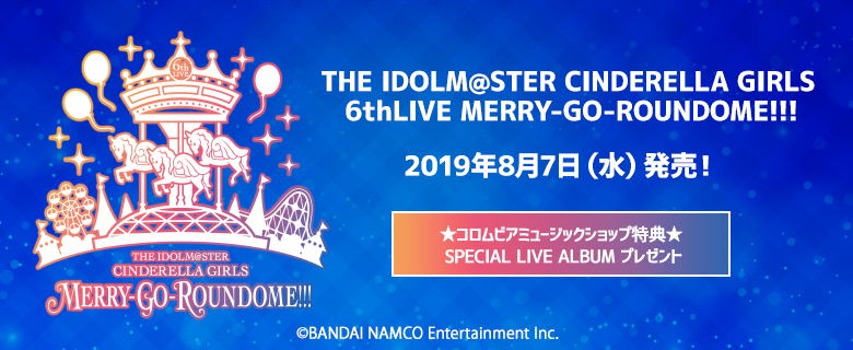 THE IDOLM@STER CINDERELLA GIRLS 6thLIVE MERRY-GO-ROUNDOME!!!