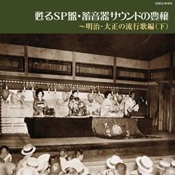 甦るSP盤・蓄音器サウンドの豊穣〜明治・大正の流行歌編(下)