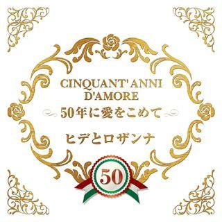 CINQUANT' ANNI D'AMORE 50年に愛をこめて