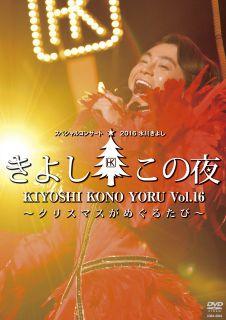 氷川きよしスペシャルコンサート2016 きよしこの夜 Vol.16 〜クリスマスがめぐるたび〜