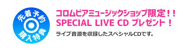 コロムビアミュージックショップ限定 先着予約購入特典 SPECIAL LIVE CD