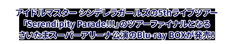 アイドルマスター シンデレラガールズの5thライブツアー「Serendipity Parade!!!」のツアーファイナルとなるさいたまスーパーアリーナ公演のBlu-ray BOXが発売!